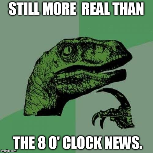 Philosoraptor Meme | STILL MORE  REAL THAN THE 8 O' CLOCK NEWS. | image tagged in memes,philosoraptor | made w/ Imgflip meme maker