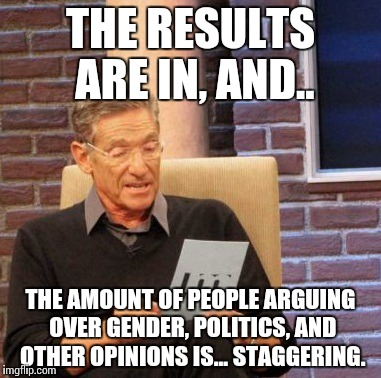 When the truth comes, the Internet will never be the same. | THE RESULTS ARE IN, AND.. THE AMOUNT OF PEOPLE ARGUING OVER GENDER, POLITICS, AND OTHER OPINIONS IS... STAGGERING. | image tagged in memes,maury lie detector,funny,politics,gender | made w/ Imgflip meme maker