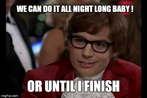 I Too Like To Live Dangerously Meme | WE CAN DO IT ALL NIGHT LONG BABY ! OR UNTIL I FINISH | image tagged in memes,i too like to live dangerously,austen powers,funny,joke,baby | made w/ Imgflip meme maker