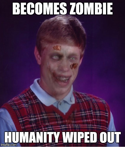 Bad Luck Brian | BECOMES ZOMBIE HUMANITY WIPED OUT | image tagged in memes,zombie bad luck brian,funny,bad luck brian | made w/ Imgflip meme maker