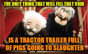 THE ONLY THING THAT WILL FILL THAT VOID IS A TRACTOR TRAILER FULL OF PIGS GOING TO SLAUGHTER | made w/ Imgflip meme maker