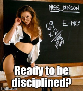 Teacher | Ready to be disciplined? | image tagged in teacher | made w/ Imgflip meme maker