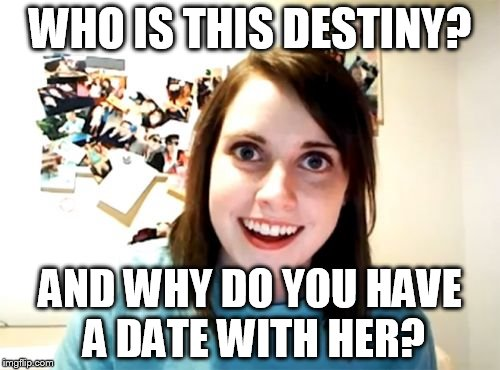 Overly Attached Girlfriend | WHO IS THIS DESTINY? AND WHY DO YOU HAVE A DATE WITH HER? | image tagged in memes,overly attached girlfriend | made w/ Imgflip meme maker