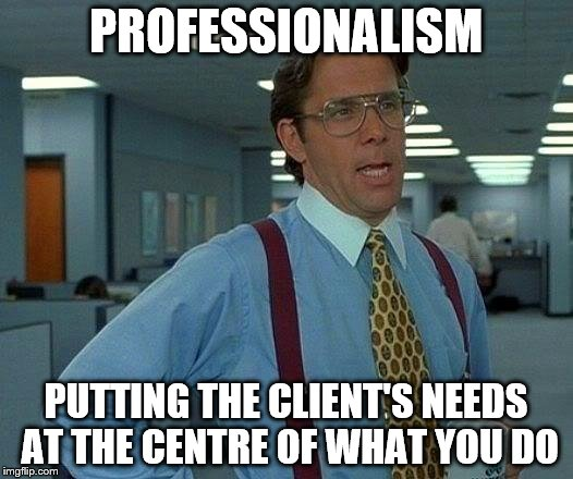 That Would Be Great Meme | PROFESSIONALISM PUTTING THE CLIENT'S NEEDS AT THE CENTRE OF WHAT YOU DO | image tagged in memes,that would be great | made w/ Imgflip meme maker
