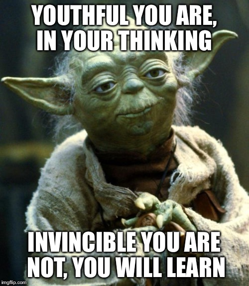 Star Wars Yoda Meme | YOUTHFUL YOU ARE, IN YOUR THINKING INVINCIBLE YOU ARE NOT, YOU WILL LEARN | image tagged in memes,star wars yoda | made w/ Imgflip meme maker