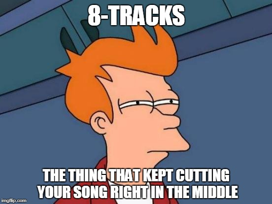 Futurama Fry Meme | 8-TRACKS THE THING THAT KEPT CUTTING YOUR SONG RIGHT IN THE MIDDLE | image tagged in memes,futurama fry | made w/ Imgflip meme maker
