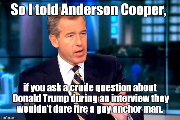 Brian Williams  | So I told Anderson Cooper, if you ask a crude question about Donald Trump during an interview they wouldn't dare fire a gay anchor man. | image tagged in brian williams | made w/ Imgflip meme maker