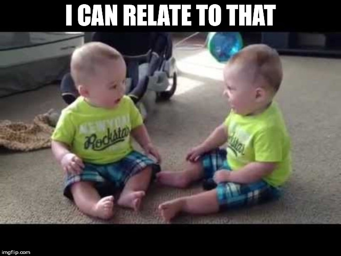 Twin sibs | I CAN RELATE TO THAT | image tagged in twin sibs | made w/ Imgflip meme maker