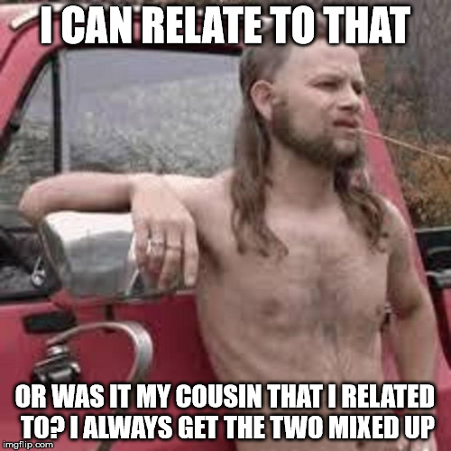 I CAN RELATE TO THAT OR WAS IT MY COUSIN THAT I RELATED TO? I ALWAYS GET THE TWO MIXED UP | made w/ Imgflip meme maker