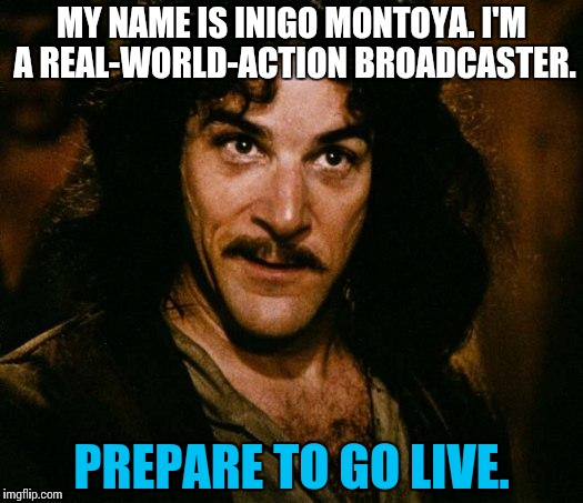 There you are, minding your own business, then suddenly... | MY NAME IS INIGO MONTOYA. I'M A REAL-WORLD-ACTION BROADCASTER. PREPARE TO GO LIVE. | image tagged in memes,inigo montoya,funny,broadcast | made w/ Imgflip meme maker