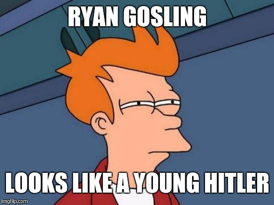 Futurama Fry Meme | RYAN GOSLING LOOKS LIKE A YOUNG HITLER | image tagged in memes,futurama fry | made w/ Imgflip meme maker
