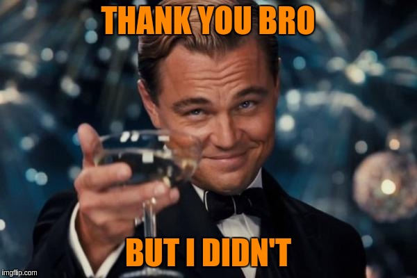 Leonardo Dicaprio Cheers Meme | THANK YOU BRO BUT I DIDN'T | image tagged in memes,leonardo dicaprio cheers | made w/ Imgflip meme maker