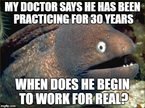 Bad Joke Eel Meme | MY DOCTOR SAYS HE HAS BEEN PRACTICING FOR 30 YEARS WHEN DOES HE BEGIN TO WORK FOR REAL? | image tagged in memes,bad joke eel | made w/ Imgflip meme maker