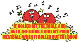 IT ROLLED OFF THE TABLE, AND ONTO THE FLOOR. I LOST MY POOR MEATBALL, WHEN IT ROLLED OUT THE DOOR | made w/ Imgflip meme maker