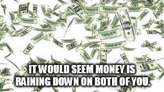 IT WOULD SEEM MONEY IS RAINING DOWN ON BOTH OF YOU. | made w/ Imgflip meme maker