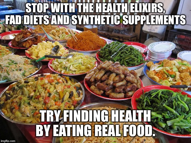 food | STOP WITH THE HEALTH ELIXIRS, FAD DIETS AND SYNTHETIC SUPPLEMENTS TRY FINDING HEALTH BY EATING REAL FOOD. | image tagged in food | made w/ Imgflip meme maker