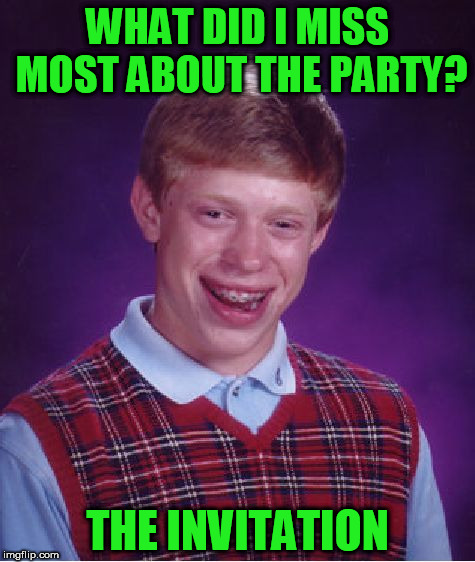 Bad Luck Brian | WHAT DID I MISS MOST ABOUT THE PARTY? THE INVITATION | image tagged in memes,bad luck brian | made w/ Imgflip meme maker