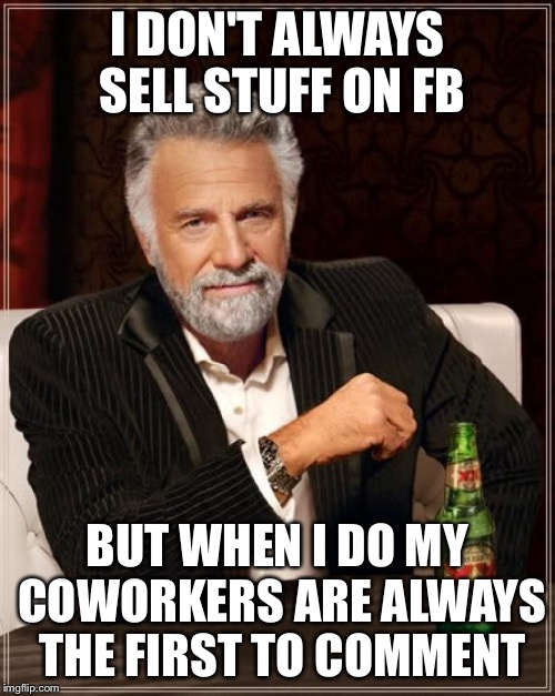 The Most Interesting Man In The World Meme | I DON'T ALWAYS SELL STUFF ON FB BUT WHEN I DO MY COWORKERS ARE ALWAYS THE FIRST TO COMMENT | image tagged in memes,the most interesting man in the world | made w/ Imgflip meme maker
