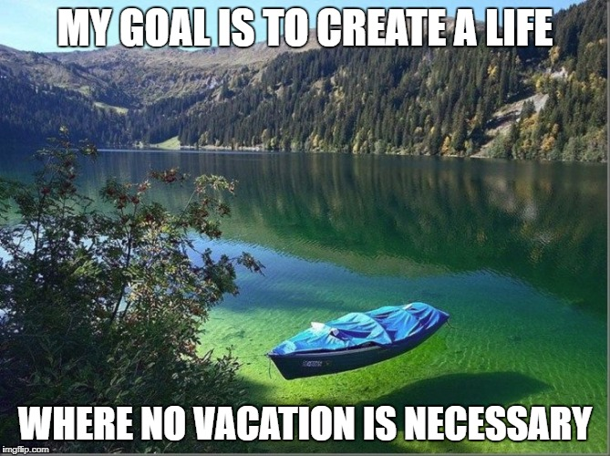 MY GOAL IS TO CREATE A LIFE WHERE NO VACATION IS NECESSARY | image tagged in life,vacation,lake,fishing,relaxing,chillin | made w/ Imgflip meme maker