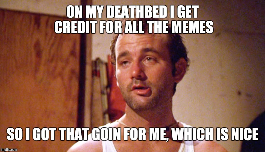 ON MY DEATHBED I GET CREDIT FOR ALL THE MEMES SO I GOT THAT GOIN FOR ME, WHICH IS NICE | made w/ Imgflip meme maker