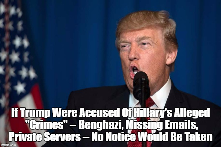 "If Trump Were Accused Of Hillary's Alleged ""Crimes"" -- Benghazi, Missing Emails, Private Servers -- No Notice Would Be Taken 