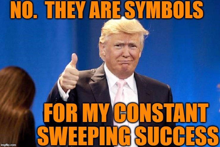 NO.  THEY ARE SYMBOLS FOR MY CONSTANT SWEEPING SUCCESS | made w/ Imgflip meme maker