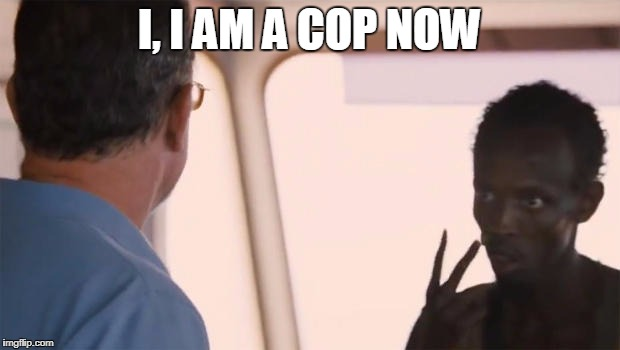 Somali pirate is a cop now | I, I AM A COP NOW | image tagged in somalian,pirate,cop,now | made w/ Imgflip meme maker