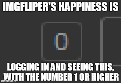 You feel me too? |  IMGFLIPER'S HAPPINESS IS; LOGGING IN AND SEEING THIS, WITH THE NUMBER 1 OR HIGHER | image tagged in memes,happiness,happiness is,funny,that feeling when | made w/ Imgflip meme maker