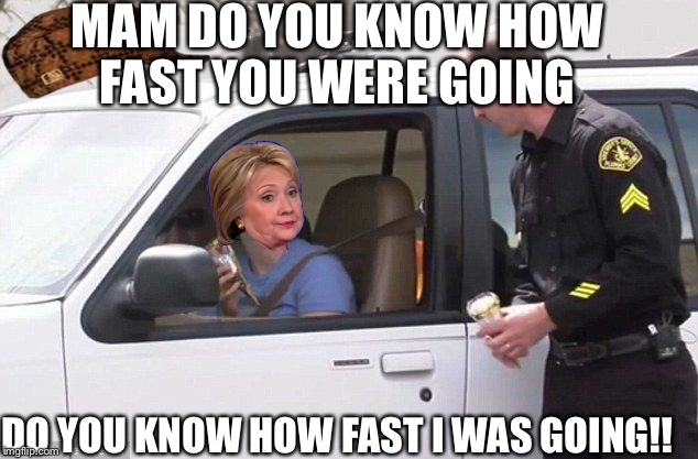 Hillary pulled over by cop | MAM DO YOU KNOW HOW FAST YOU WERE GOING DO YOU KNOW HOW FAST I WAS GOING!! | image tagged in hillary pulled over by cop,scumbag | made w/ Imgflip meme maker