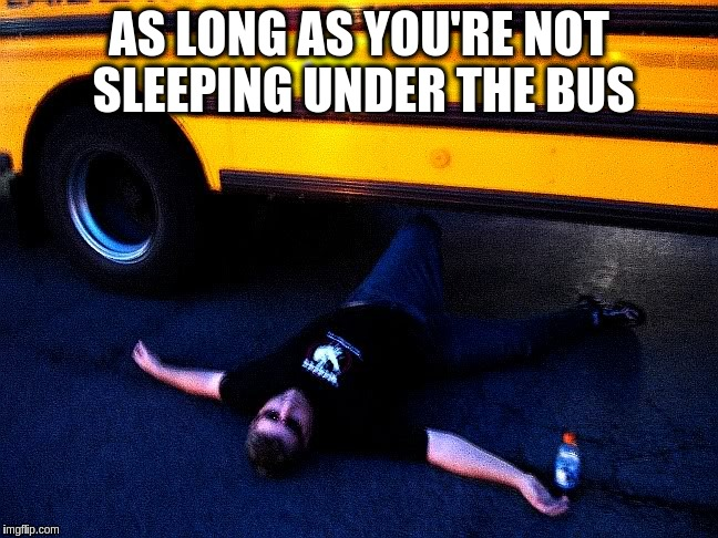 AS LONG AS YOU'RE NOT SLEEPING UNDER THE BUS | made w/ Imgflip meme maker