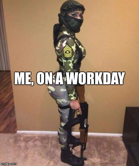 Work is War | ME, ON A WORKDAY | image tagged in memes,funny,work,workday,me | made w/ Imgflip meme maker