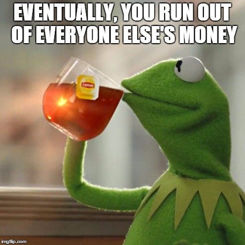 But Thats None Of My Business Meme | EVENTUALLY, YOU RUN OUT OF EVERYONE ELSE'S MONEY | image tagged in memes,but thats none of my business,kermit the frog | made w/ Imgflip meme maker