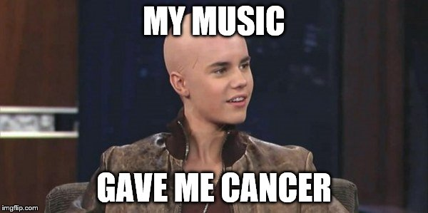 Justin Bieber | MY MUSIC GAVE ME CANCER | image tagged in justin bieber,bald,funny,bad,music | made w/ Imgflip meme maker