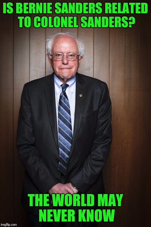 Bernie Sanders standing | IS BERNIE SANDERS RELATED TO COLONEL SANDERS? THE WORLD MAY NEVER KNOW | image tagged in bernie sanders standing | made w/ Imgflip meme maker