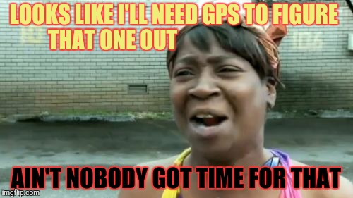 Aint Nobody Got Time For That Meme | LOOKS LIKE I'LL NEED GPS TO FIGURE  THAT ONE OUT AIN'T NOBODY GOT TIME FOR THAT | image tagged in memes,aint nobody got time for that | made w/ Imgflip meme maker