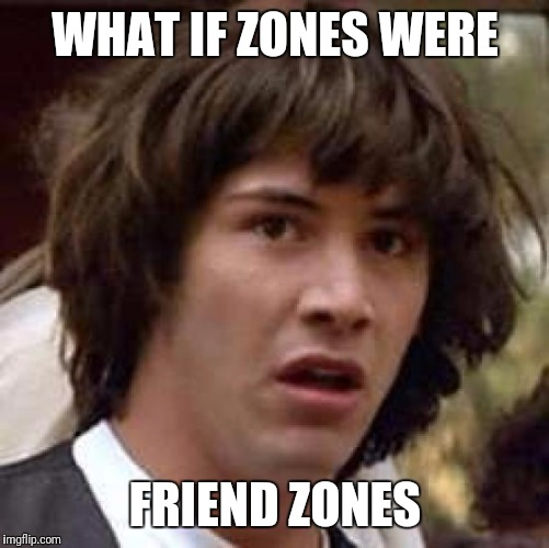 Conspiracy Keanu Meme | WHAT IF ZONES WERE FRIEND ZONES | image tagged in memes,conspiracy keanu | made w/ Imgflip meme maker