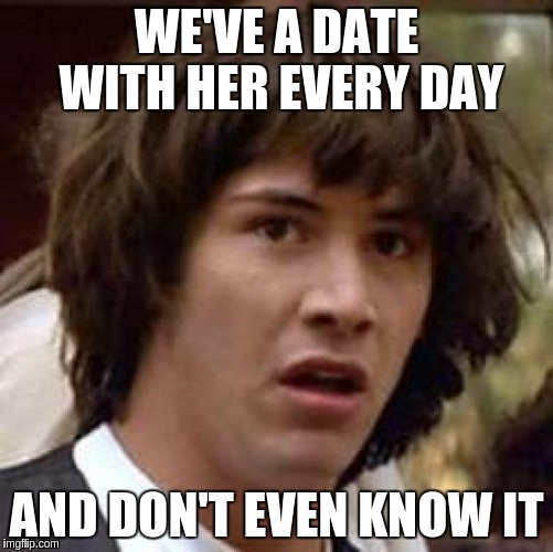 Conspiracy Keanu Meme | WE'VE A DATE WITH HER EVERY DAY AND DON'T EVEN KNOW IT | image tagged in memes,conspiracy keanu | made w/ Imgflip meme maker