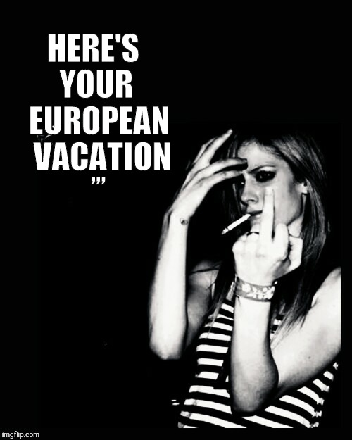 Cool Chick Smoking, Middle Finger,,, | HERE'S YOUR  EUROPEAN   VACATION ,,, | image tagged in cool chick smoking,middle finger | made w/ Imgflip meme maker