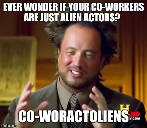 Ancient Aliens Meme | EVER WONDER IF YOUR CO-WORKERS ARE JUST ALIEN ACTORS? CO-WORACTOLIENS | image tagged in memes,ancient aliens | made w/ Imgflip meme maker