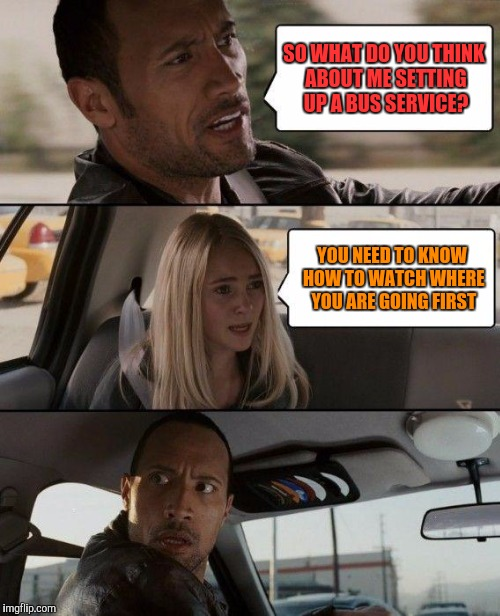 The Rock Driving Meme | SO WHAT DO YOU THINK ABOUT ME SETTING UP A BUS SERVICE? YOU NEED TO KNOW HOW TO WATCH WHERE YOU ARE GOING FIRST | image tagged in memes,the rock driving | made w/ Imgflip meme maker