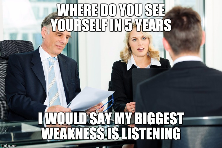 job interview | WHERE DO YOU SEE YOURSELF IN 5 YEARS I WOULD SAY MY BIGGEST WEAKNESS IS LISTENING | image tagged in job interview,funny,memes | made w/ Imgflip meme maker