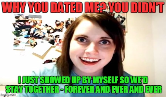 WHY YOU DATED ME? YOU DIDN'T I JUST SHOWED UP BY MYSELF SO WE'D STAY TOGETHER - FOREVER AND EVER AND EVER | made w/ Imgflip meme maker