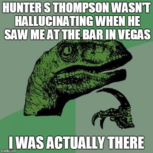 Philosoraptor Meme | HUNTER S THOMPSON WASN'T HALLUCINATING WHEN HE SAW ME AT THE BAR IN VEGAS I WAS ACTUALLY THERE | image tagged in memes,philosoraptor | made w/ Imgflip meme maker
