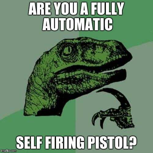 Philosoraptor Meme | ARE YOU A FULLY AUTOMATIC SELF FIRING PISTOL? | image tagged in memes,philosoraptor | made w/ Imgflip meme maker