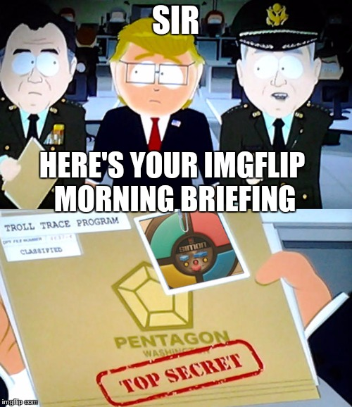 SIR HERE'S YOUR IMGFLIP MORNING BRIEFING | image tagged in troll trace program | made w/ Imgflip meme maker