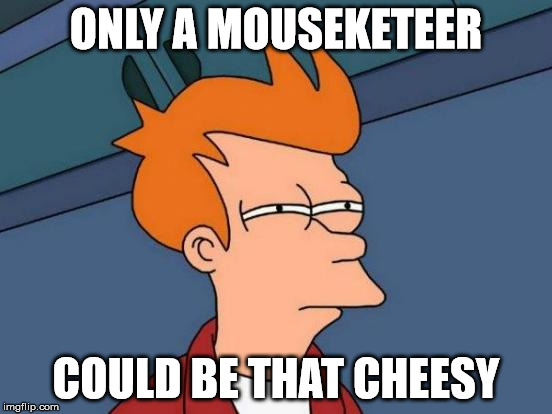 Futurama Fry Meme | ONLY A MOUSEKETEER COULD BE THAT CHEESY | image tagged in memes,futurama fry | made w/ Imgflip meme maker