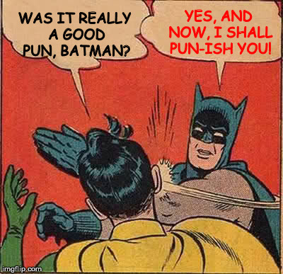 Batman Slapping Robin Meme | WAS IT REALLY A GOOD PUN, BATMAN? YES, AND NOW, I SHALL PUN-ISH YOU! | image tagged in memes,batman slapping robin | made w/ Imgflip meme maker