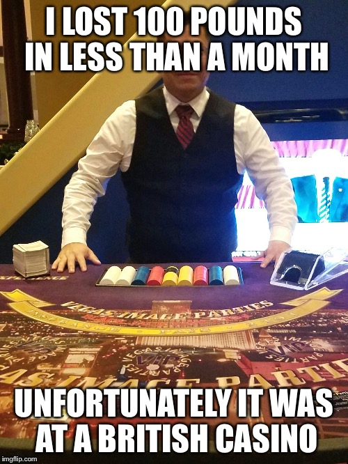 I LOST 100 POUNDS IN LESS THAN A MONTH UNFORTUNATELY IT WAS AT A BRITISH CASINO | image tagged in casino gil | made w/ Imgflip meme maker