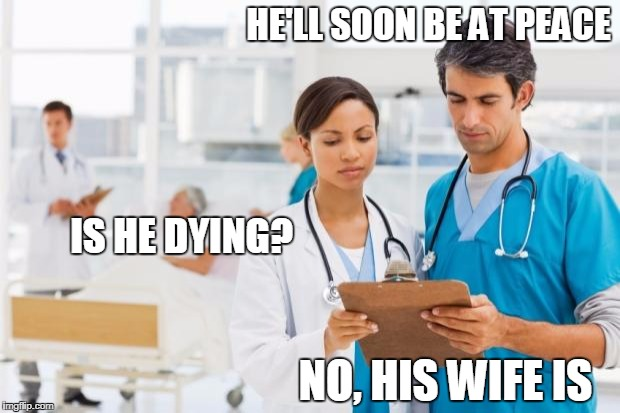 ER Doctors | HE'LL SOON BE AT PEACE IS HE DYING? NO, HIS WIFE IS | image tagged in er doctors | made w/ Imgflip meme maker