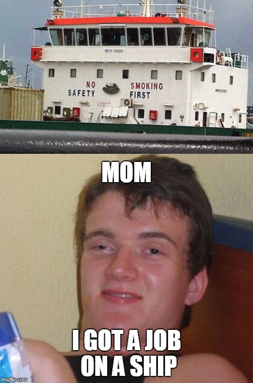Smoking first! | MOM I GOT A JOB ON A SHIP | image tagged in 10 guy,smoking | made w/ Imgflip meme maker